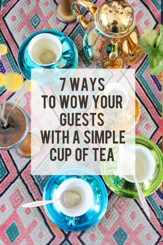 7 WAYS TO WOW YOUR GUESTS WITH A SIMPLE CUP OF HOT TEA