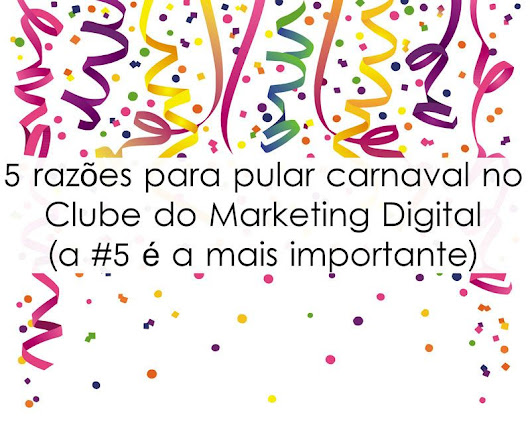 5 razões para pular carnaval no Clube do Marketing Digital (a #5 é a mais importante) -