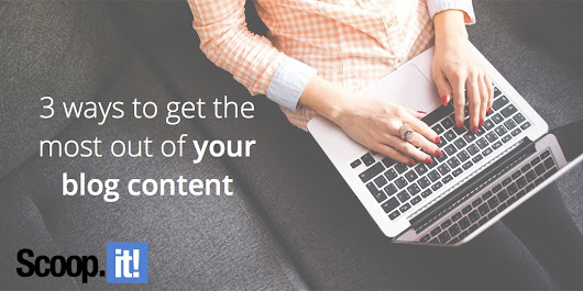 3 ways to get the most out of your blog content - Scoop.it Blog