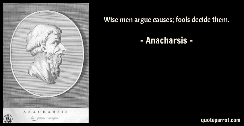 Wise Men Argue Causes Fools Decide Them By Anacharsis Quoteparrot
