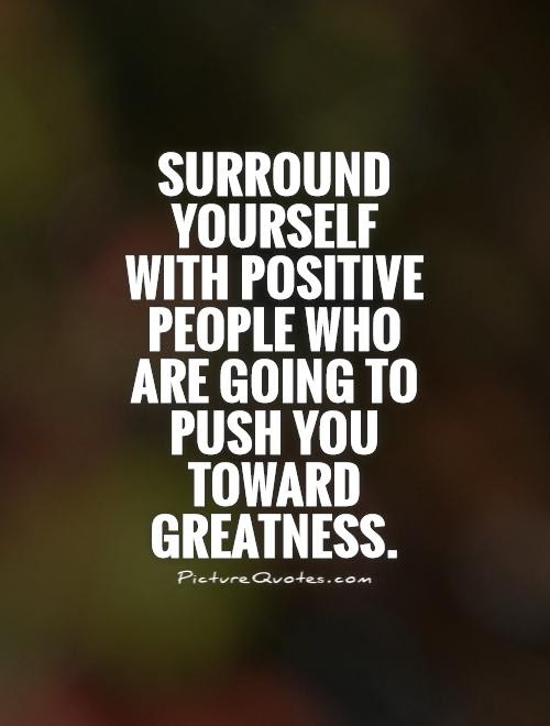 Surround Yourself With Positive People Who Are Going To Push You