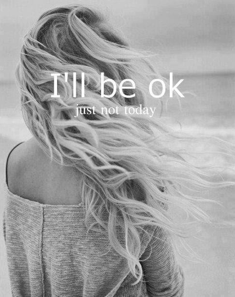 Ill Be Ok Just Not Today Picture Quotes