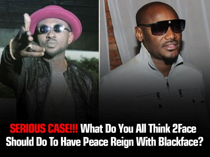 SERIOUS CASE!!! What Do You All Think 2Face Should Do To Make Peace Reign With Blackface?
