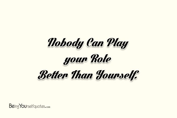 Nobody Can Play Your Role Better Than Yourself Being Yourself Quotes