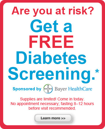 Are you at risk? Get a FREE Diabetes screening. Sponserd by Bayer Healthcare. Supplies are limited! Come in today. No appointment necessary. Fasting 8-12 hours before visit recommended. Learn more