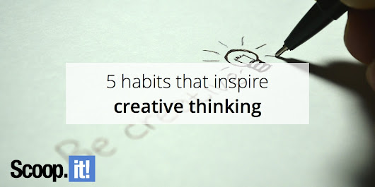 5 habits that inspire creative thinking - Scoop.it Blog