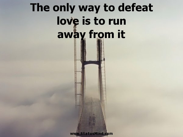 The Only Way To Defeat Love Is To Run Away From It Statusmindcom