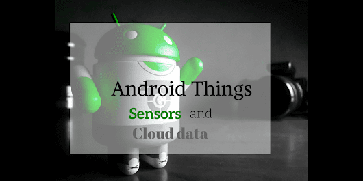 How to develop an Android IoT app using Android Things and Cloud