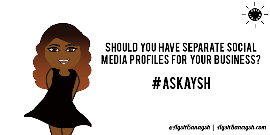 Should You Have Separate Social Media Profiles For Your Business? #AskAysh | Aysh Banaysh ☀