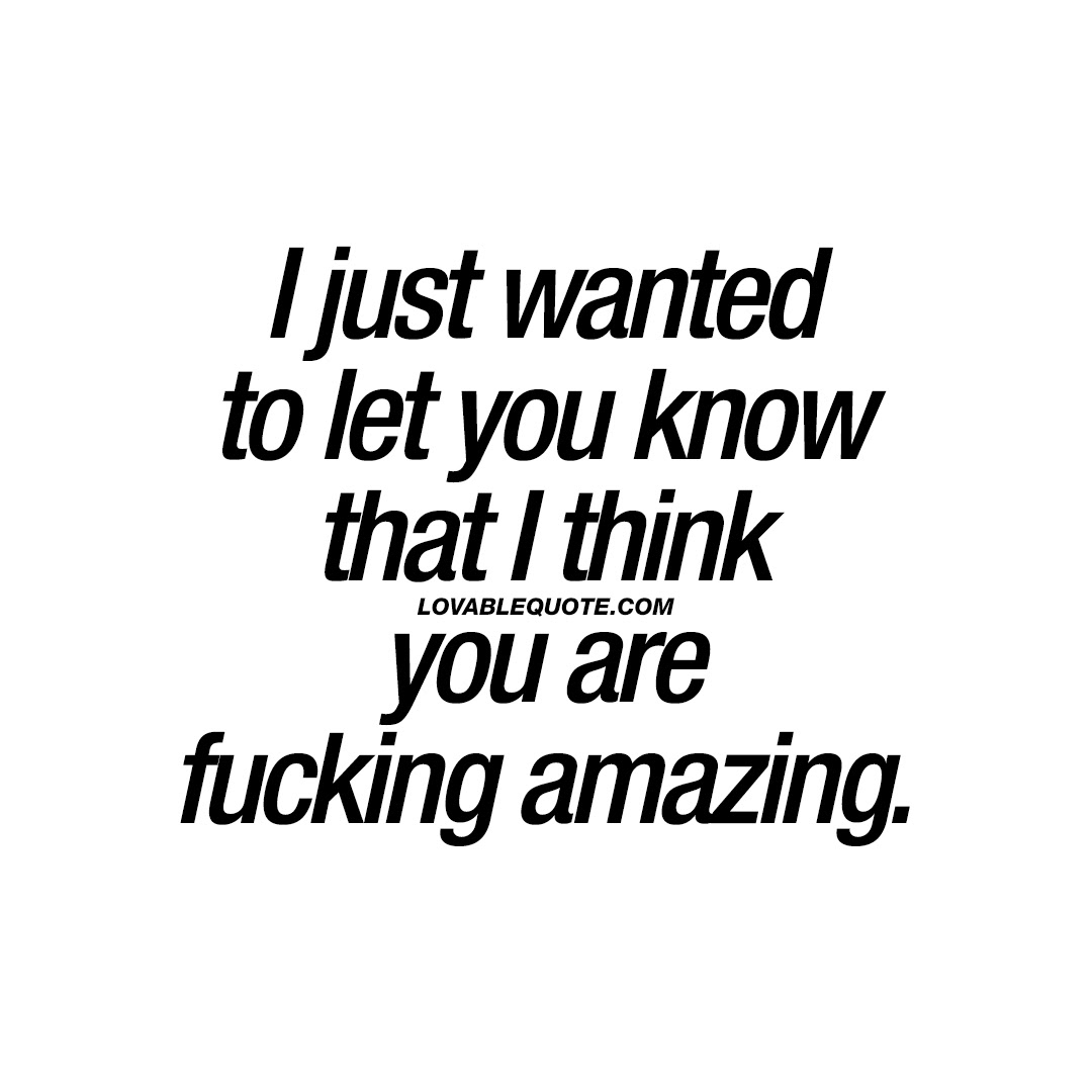 I Just Wanted To Let You Know That I Think You Are Fucking Amazing