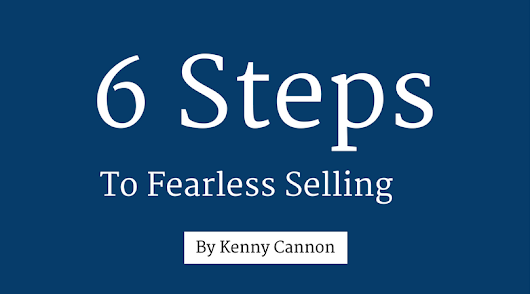 Kenny Cannon Blog | 6 Steps To Fearless Selling