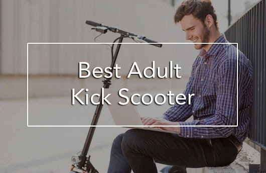 The 7 Best Adult Kick Scooter For Moms And Dads To Commute And Have Fun - BabyDotDot - Baby Guide For Awesome Parents & More