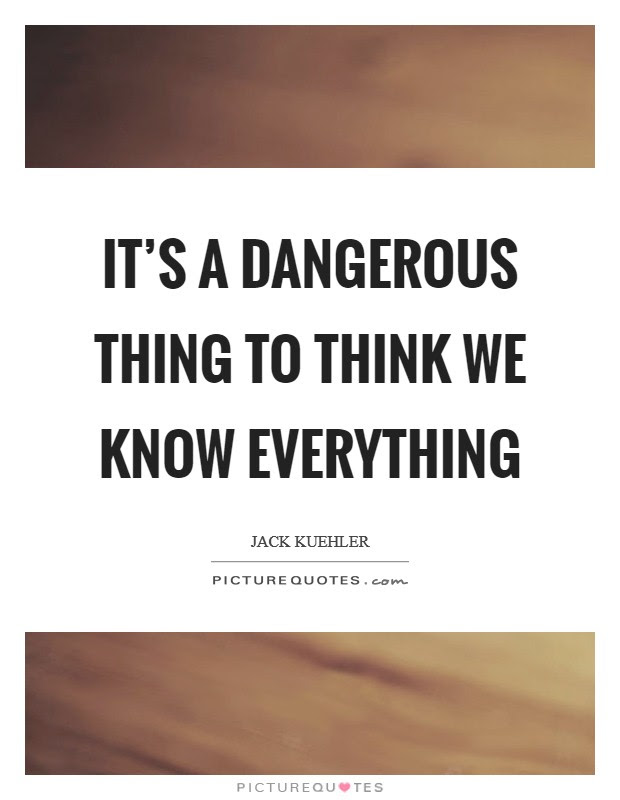 Its A Dangerous Thing To Think We Know Everything Picture Quotes