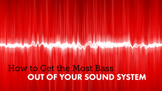 How to Get the Most Bass Out of Your Sound System