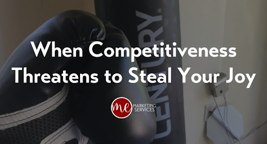 When Competitiveness Threatens to Steal Your Joy - ME Marketing