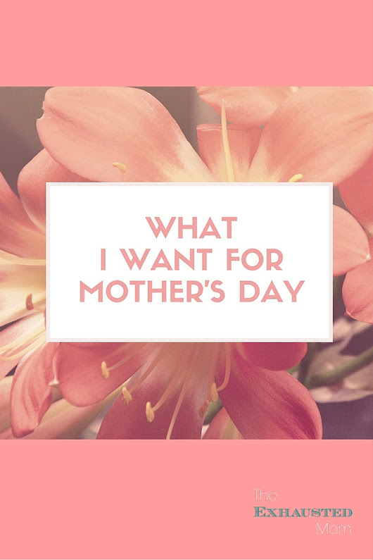 What I Want for Mother's Day - The Exhausted Mom