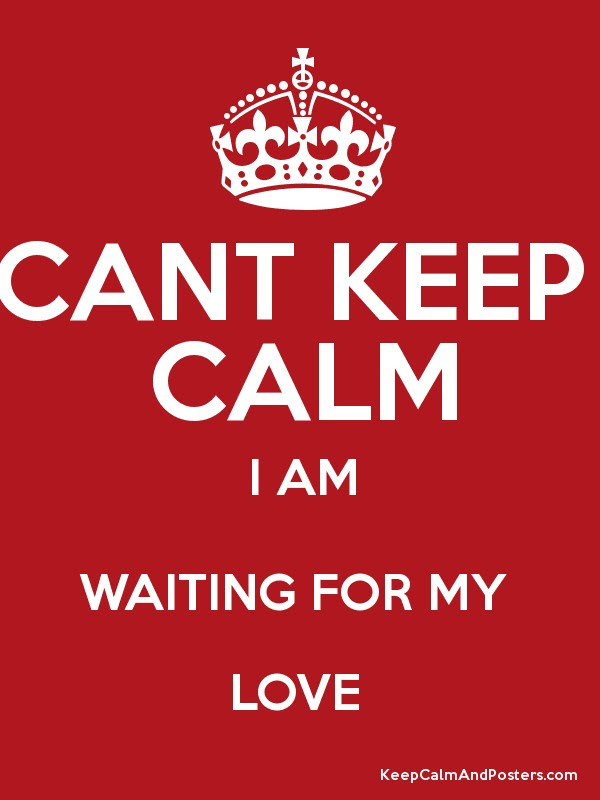 Cant Keep Calm I Am Waiting For My Love Keep Calm And Posters