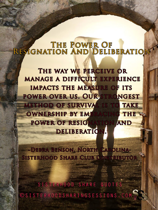 SISTERHOOD SHARE QUOTES-THE POWER OF RESIGNATION AND DELIBERATION: DEBRA BENSON - Power Of Women | Sisterhood Sharing Sessions | Sisterhood