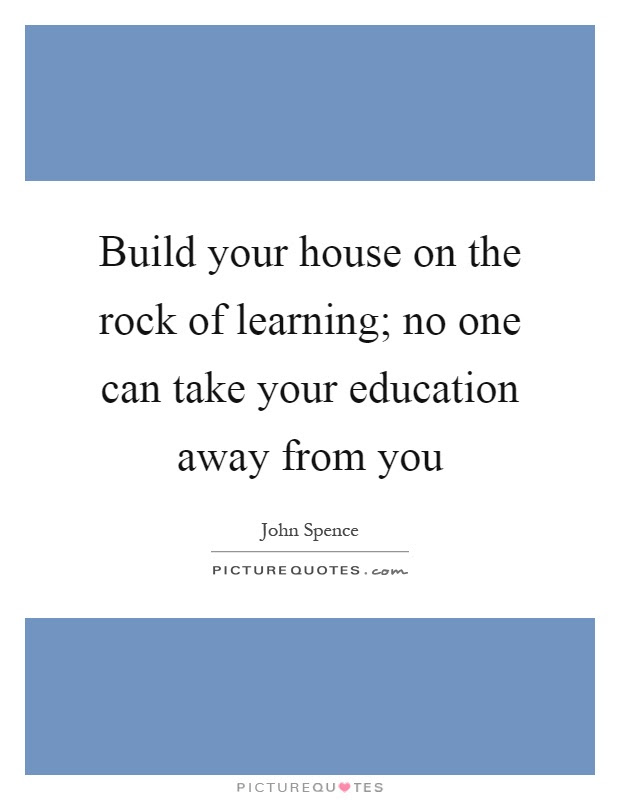 Build Your House On The Rock Of Learning No One Can Take Your