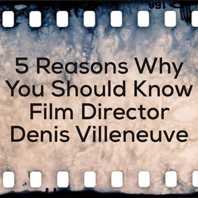 5 Reasons Why You Should Know Film Director Denis Villeneuve