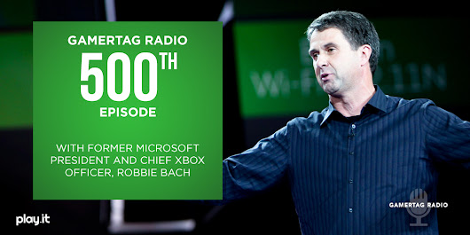 Episode #500 - Podcast Exclusive Interview: Former Microsoft President and Chief Xbox Officer, Robbie Bach - Gamertag Radio