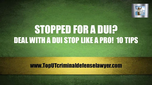 Deal With A DUI Stop Like A Pro!  10 Tips - St. George DUI attorney d…