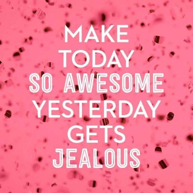 Make Today So Awesome, Yesterday Gets Jealous Pictures ...
