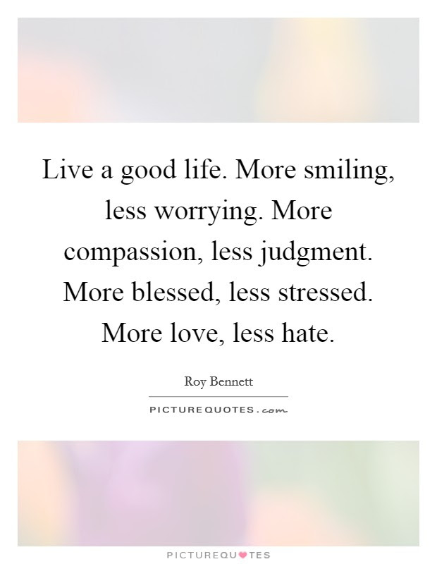 Live A Good Life More Smiling Less Worrying More Compassion