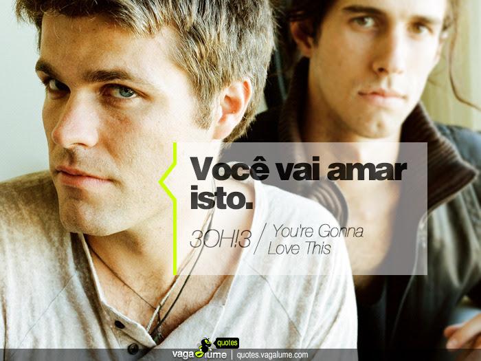 """""""Você vai amar isto."""" - You're Gonna Love This (3OH!3)   Source: vagalume.com.br"""