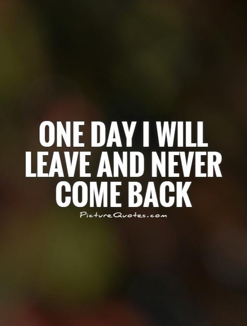 One Day I Will Leave And Never Come Back Picture Quotes