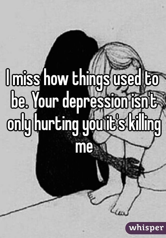 I Miss How Things Used To Be Your Depression Isnt Only Hurting You