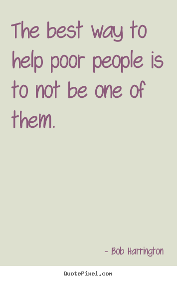 Inspirational Quotes The Best Way To Help Poor People Is To Not