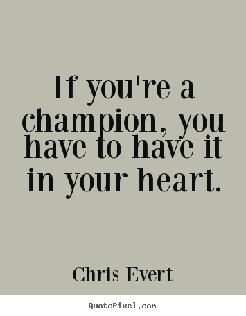 Inspirational Quotes If Youre A Champion You Have To Have It In