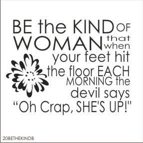 Be The Kind Of Woman That When Your Feet Hit The Floor In The