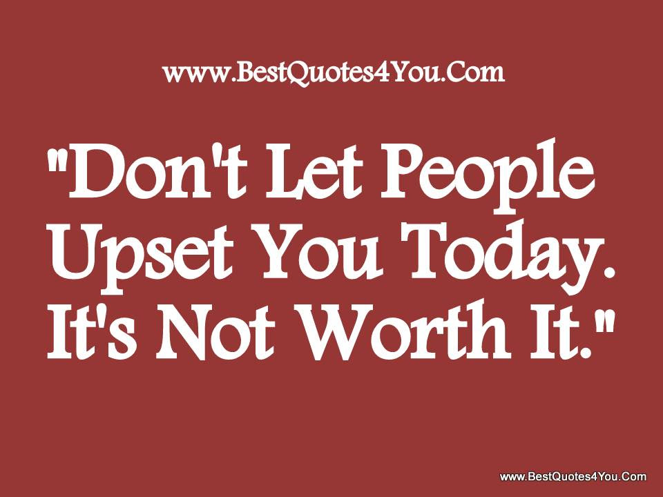 Dont Let People Upset You Today Its Not Worth It