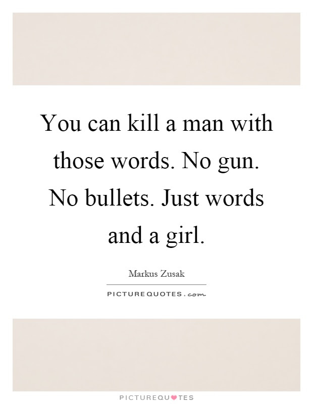 You Can Kill A Man With Those Words No Gun No Bullets Just