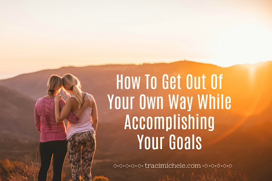 How To Get Out Of Your Own Way While Accomplishing Your Goals