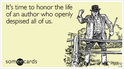 It's time to honor the life of an author who openly despised all of us