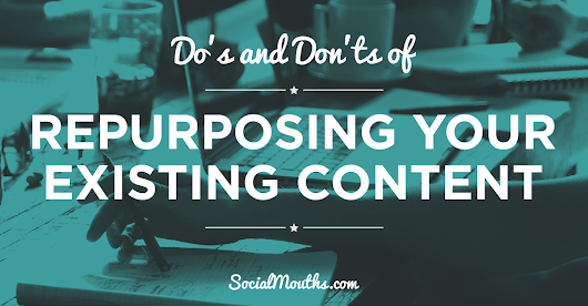 Do's & Don'ts of Repurposing Your Existing Content (Correctly) - socialmouths