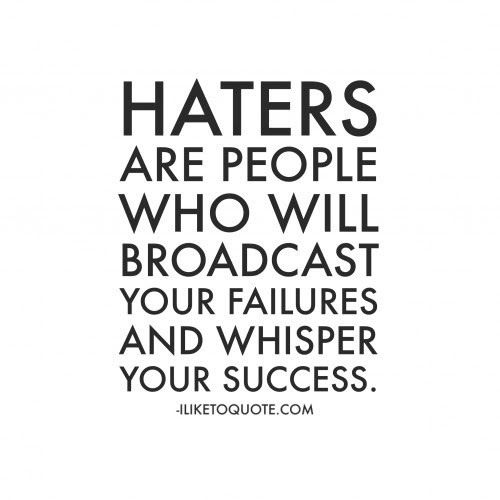 Haters Are People Who Will Broadcast Your Failures And Whisper Your