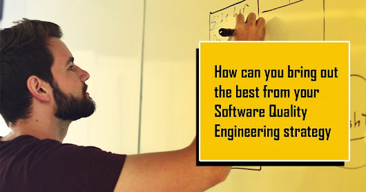 How Can You Bring Out The Best From Your Software Quality Engineering Strategy?
