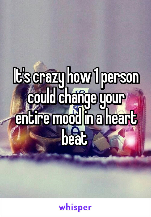 Its Crazy How 1 Person Could Change Your Entire Mood In A Heart Beat