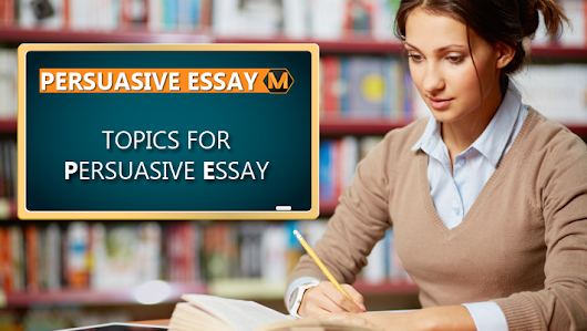150 Sample Topics for Your Persuasive Essay