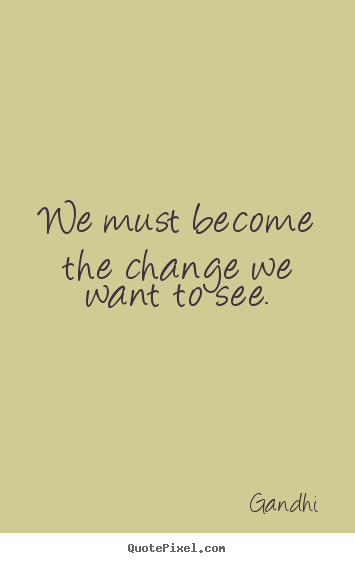 Sayings About Inspirational We Must Become The Change We Want To See