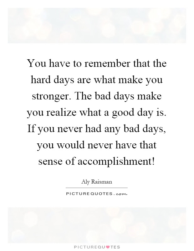 You Have To Remember That The Hard Days Are What Make You