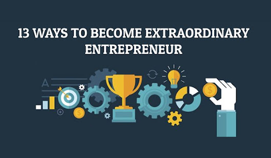 Starting a Business? 13 Ways to Become an Extraordinary Entrepreneur
