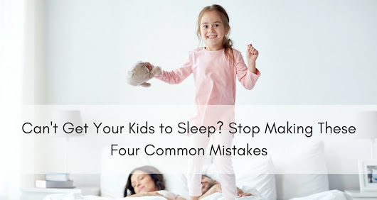 Can't Get Your Kids to Sleep? Stop Making These Four Common Mistakes