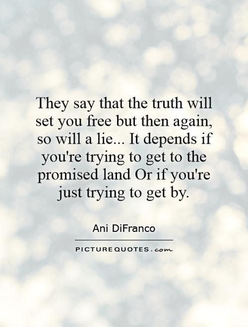 They Say That The Truth Will Set You Free But Then Again So