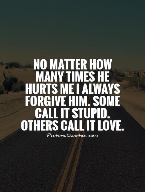 No Matter How Many Times He Hurts Me I Always Forgive Him Some