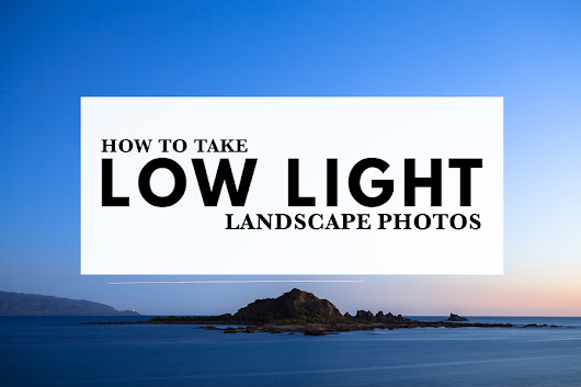 How To Take Low Light Landscape Photos | The Creative Photographer